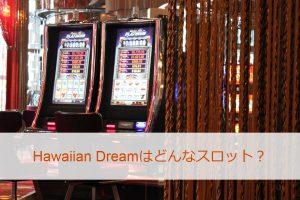 Hawaiian Dream(ハワイアンドリーム)はどんなスロット?