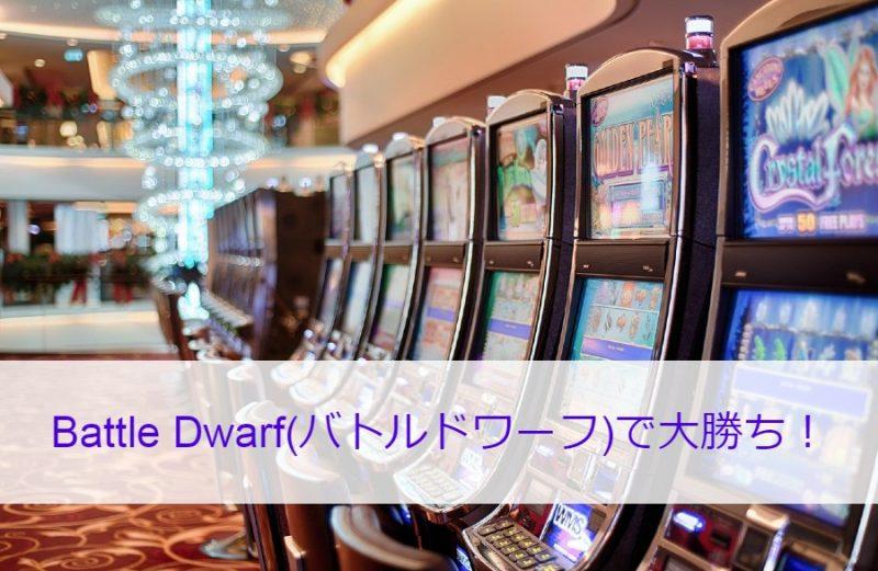 Battle Dwarf(バトルドワーフ)で大勝ち!